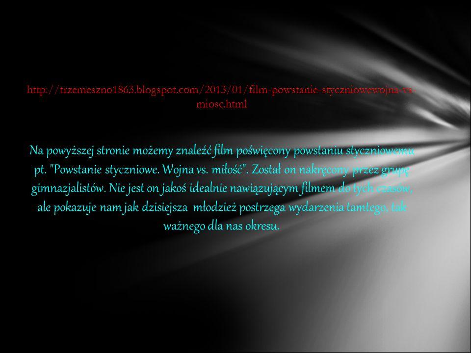 http://trzemeszno1863.blogspot.com/2013/01/film-powstanie-styczniowewojna-vs- miosc.html Na powyższej stronie możemy znaleźć film poświęcony powstaniu styczniowemu pt.