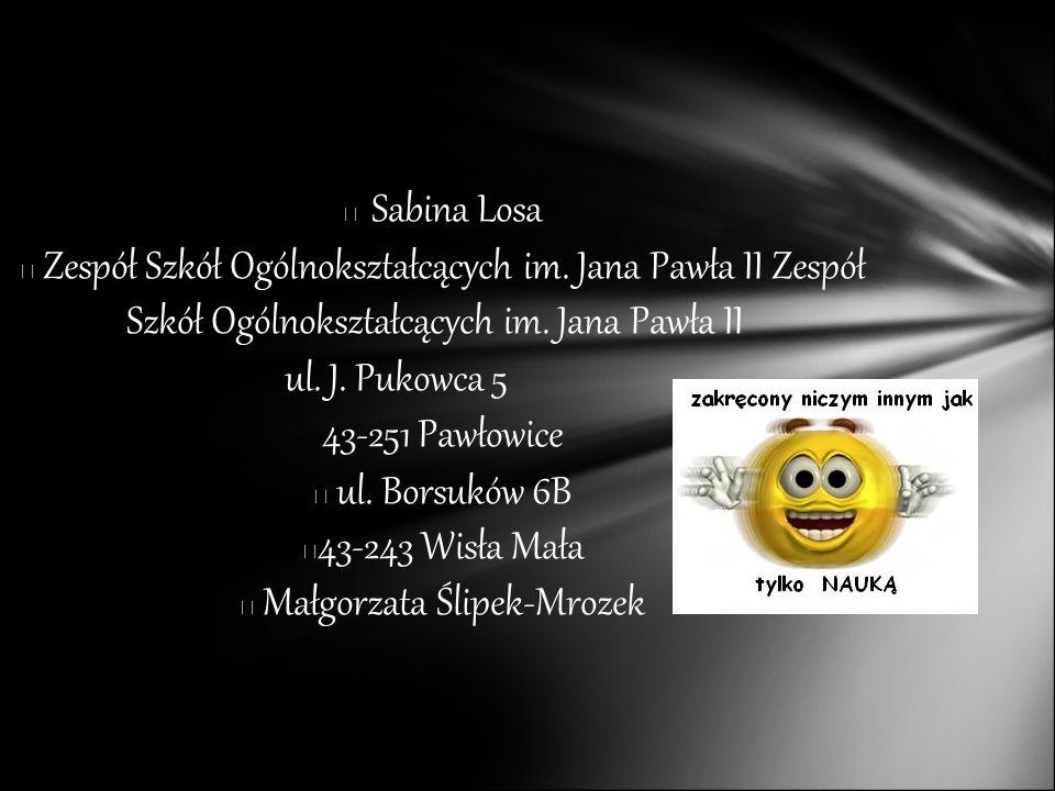 Sabina Losa Zespół Szkół Ogólnokształcących im. Jana Pawła II Zespół Szkół Ogólnokształcących im. Jana Pawła II ul. J. Pukowca 5 43-251 Pawłowice ul.