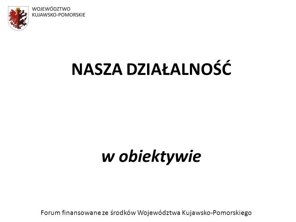 Forum finansowane ze środków Województwa Kujawsko-Pomorskiego NASZA DZIAŁALNOŚĆ w obiektywie
