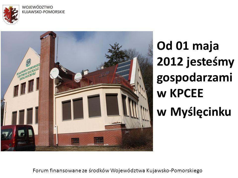 Forum finansowane ze środków Województwa Kujawsko-Pomorskiego Od 01 maja 2012 jesteśmy gospodarzami w KPCEE w Myślęcinku