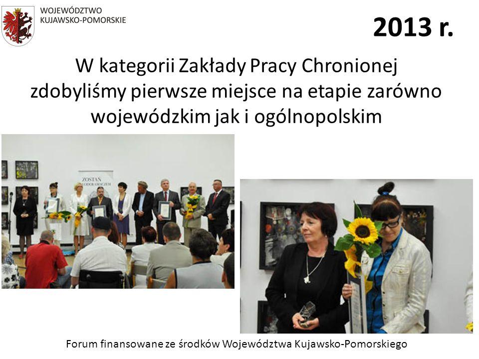 Forum finansowane ze środków Województwa Kujawsko-Pomorskiego 2013 r. W kategorii Zakłady Pracy Chronionej zdobyliśmy pierwsze miejsce na etapie zarów