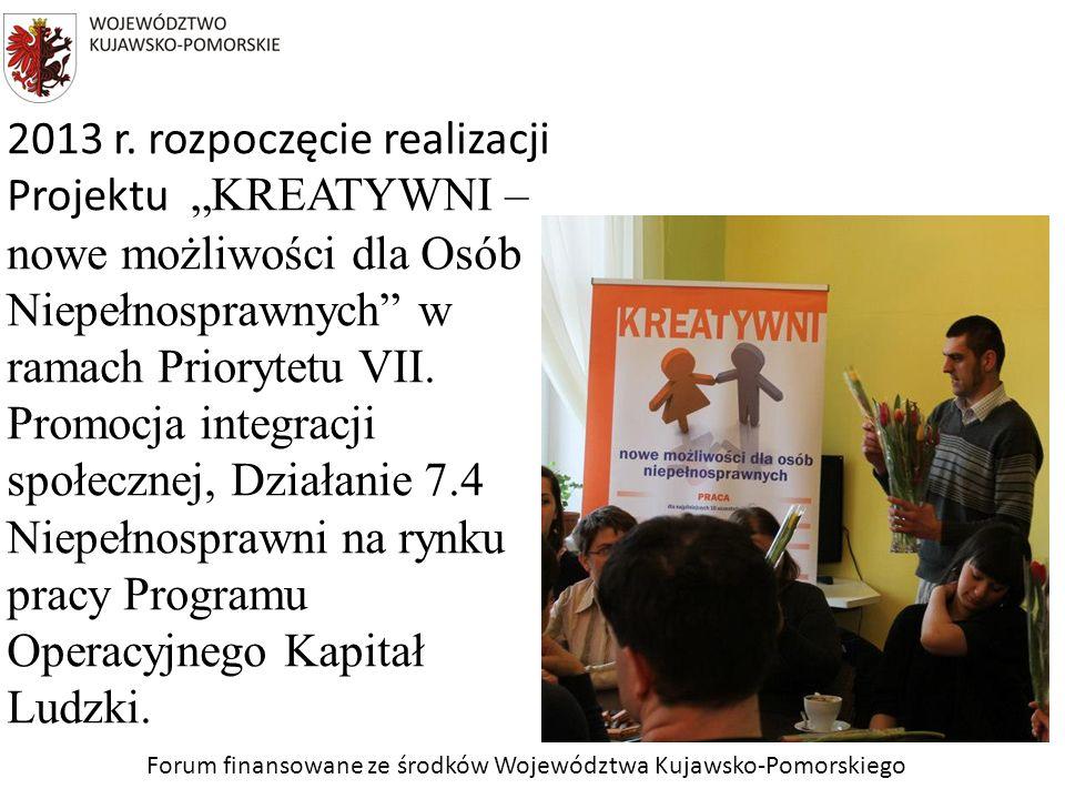 Forum finansowane ze środków Województwa Kujawsko-Pomorskiego 2013 r. rozpoczęcie realizacji Projektu KREATYWNI – nowe możliwości dla Osób Niepełnospr