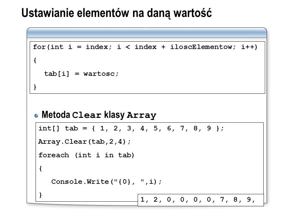 Ustawianie elementów na daną wartość Metoda Clear klasy Array for(int i = index; i < index + iloscElementow; i++) { tab[i] = wartosc; } int[] tab = {