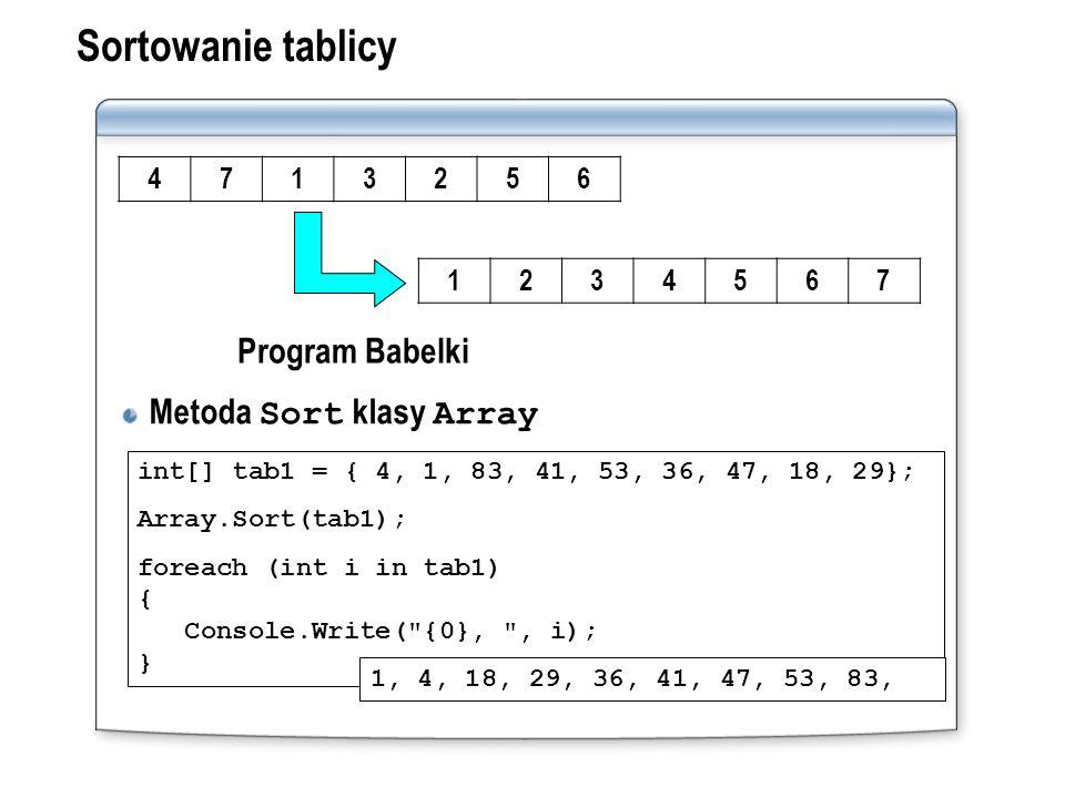 Sortowanie tablicy Metoda Sort klasy Array int[] tab1 = { 4, 1, 83, 41, 53, 36, 47, 18, 29}; Array.Sort(tab1); foreach (int i in tab1) { Console.Write