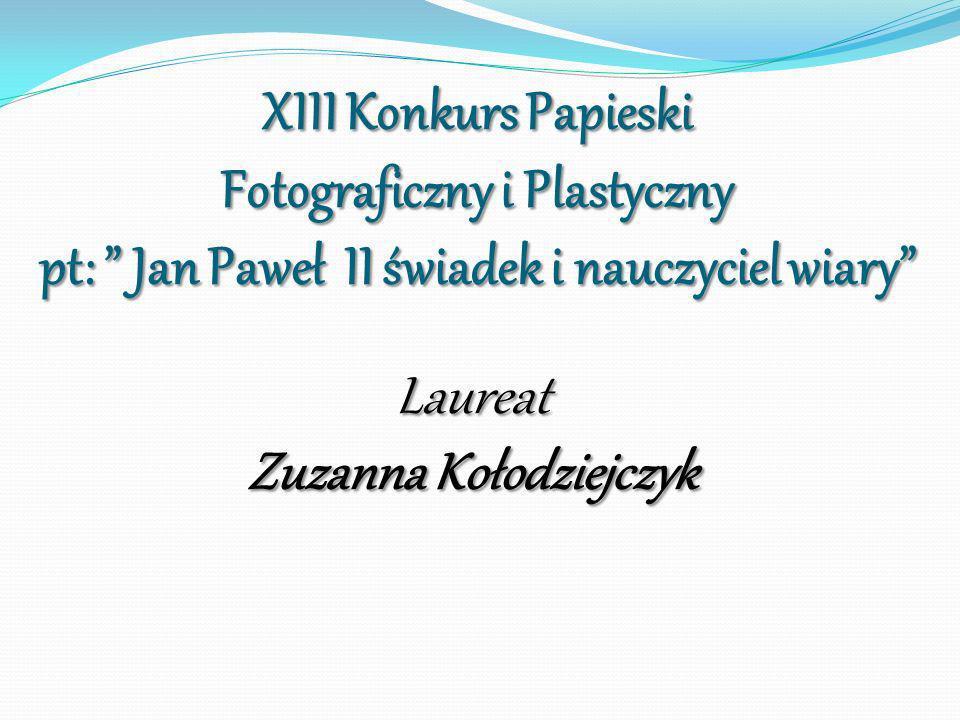 XIII Konkurs Papieski Fotograficzny i Plastyczny pt: Jan Paweł II świadek i nauczyciel wiary Laureat Zuzanna Kołodziejczyk
