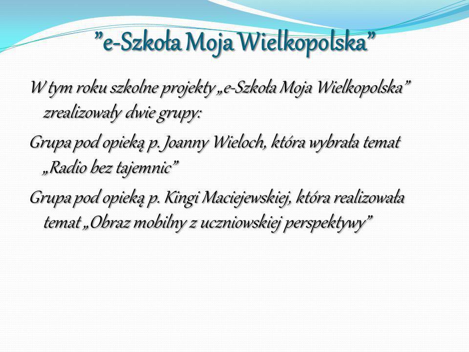 e-Szkoła Moja Wielkopolska W tym roku szkolne projekty e-Szkoła Moja Wielkopolska zrealizowały dwie grupy: Grupa pod opieką p. Joanny Wieloch, która w