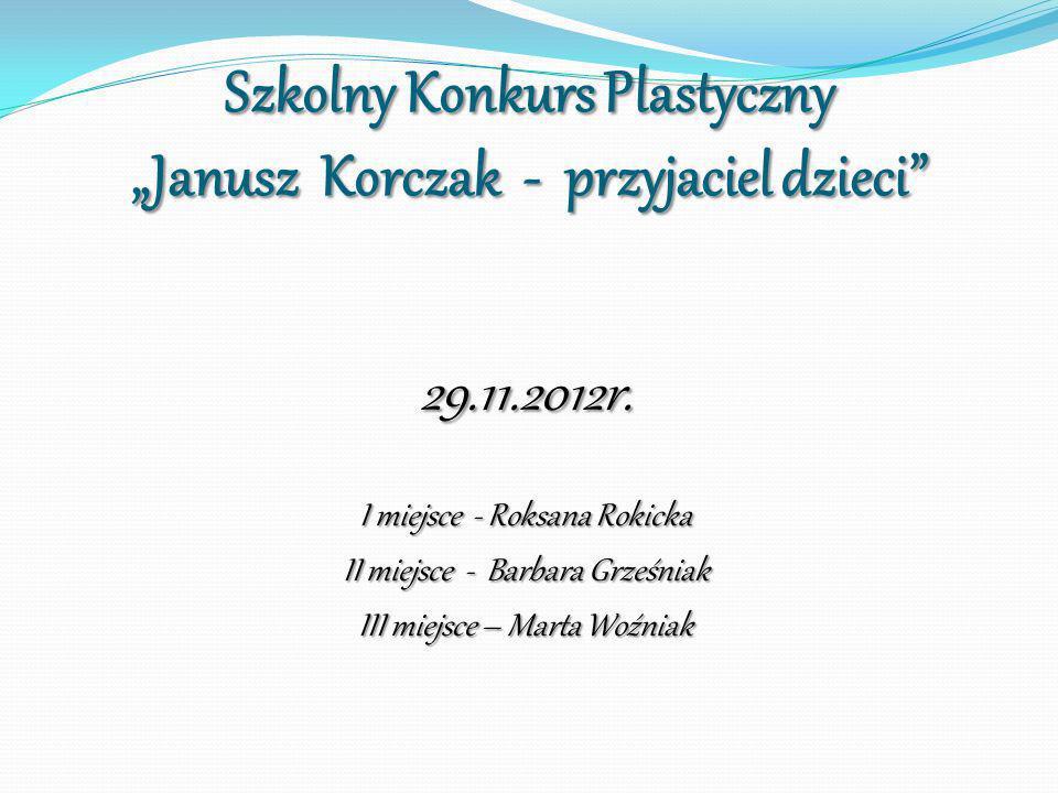 Szkolny Konkurs Plastyczny Janusz Korczak - przyjaciel dzieci 29.11.2012r. I miejsce - Roksana Rokicka II miejsce - Barbara Grześniak III miejsce – Ma