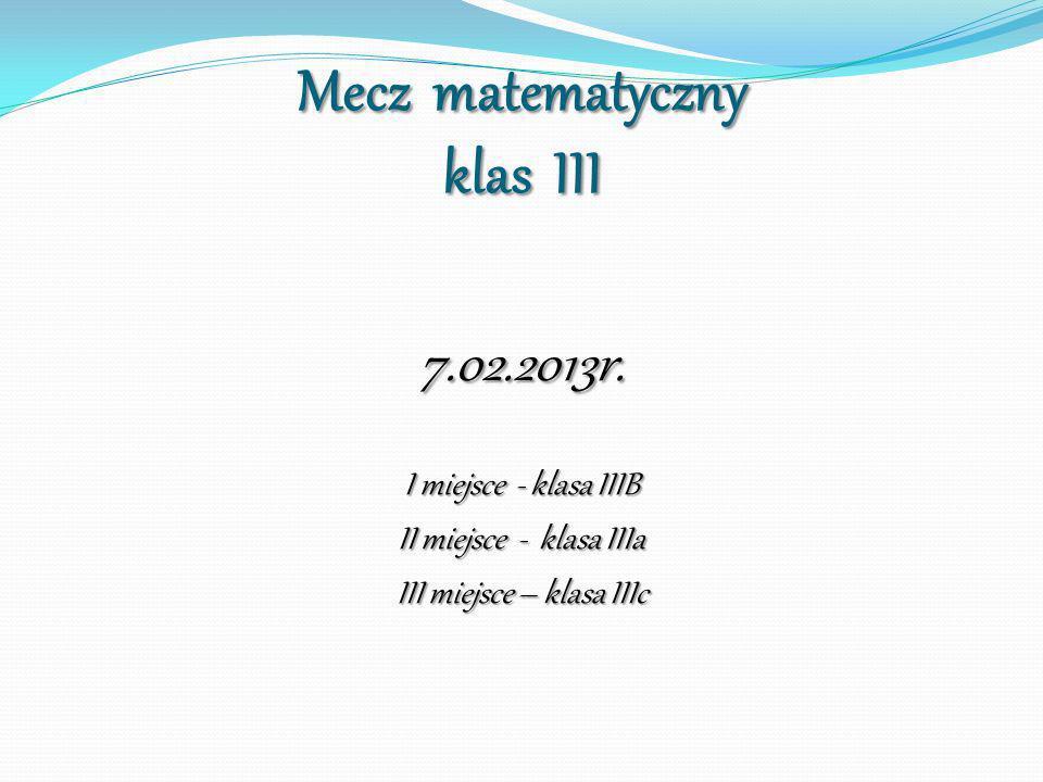 Mecz matematyczny klas III 7.02.2013r. I miejsce - klasa IIIB II miejsce - klasa IIIa III miejsce – klasa IIIc