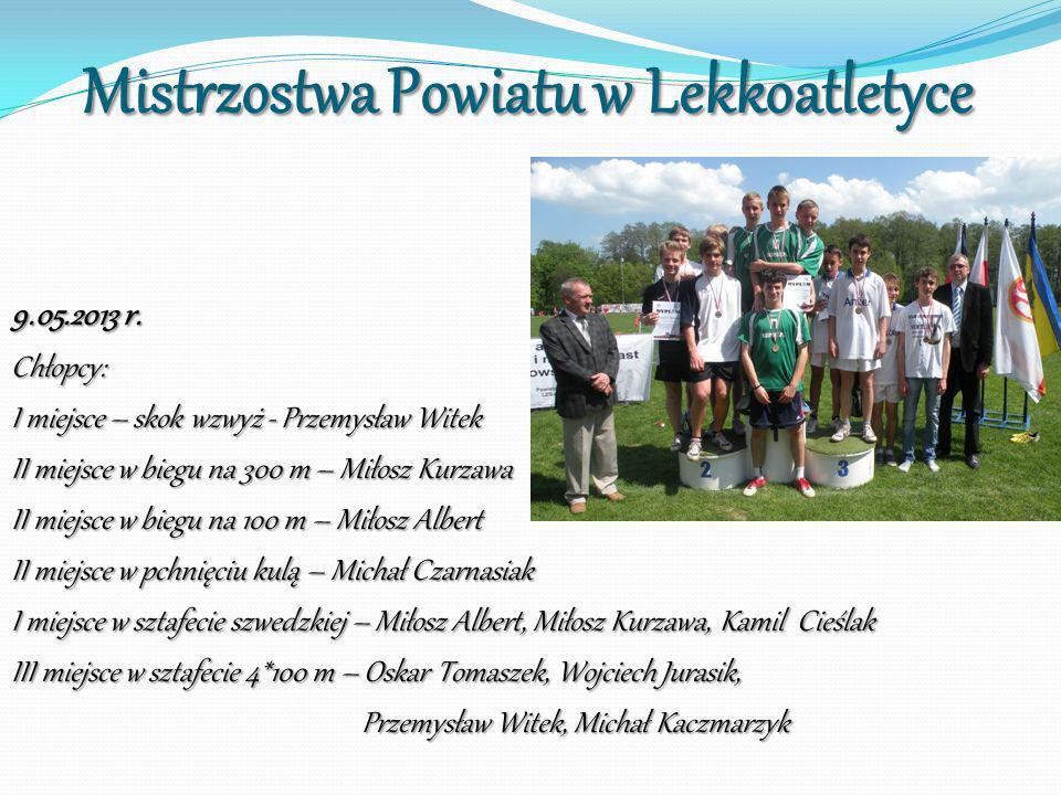 Mistrzostwa Powiatu w Lekkoatletyce 9.05.2013 r. Chłopcy: I miejsce – skok wzwyż - Przemysław Witek II miejsce w biegu na 300 m – Miłosz Kurzawa II mi