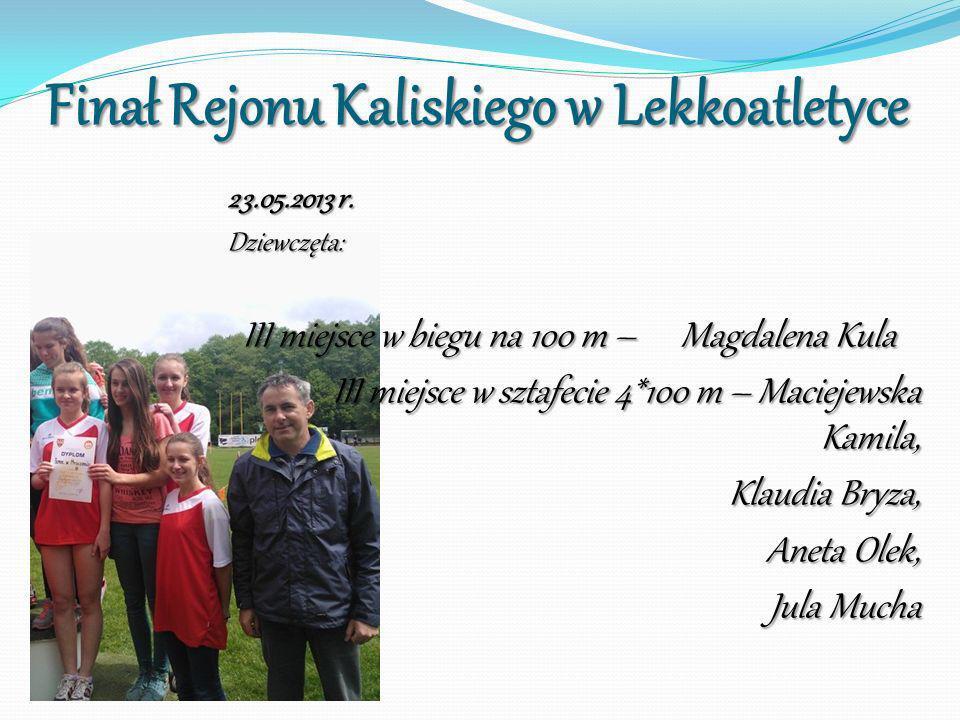 Finał Rejonu Kaliskiego w Lekkoatletyce 23.05.2013 r. Dziewczęta: III miejsce w biegu na 100 m – Magdalena Kula III miejsce w biegu na 100 m – Magdale