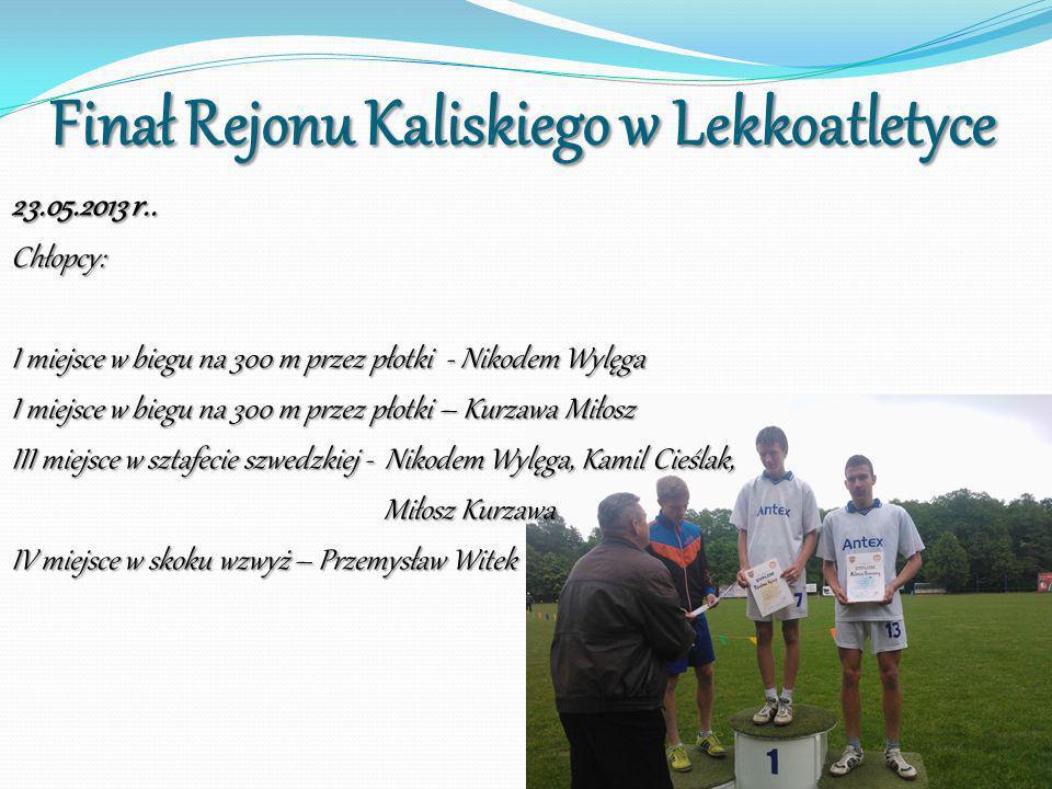 Finał Rejonu Kaliskiego w Lekkoatletyce 23.05.2013 r.. Chłopcy: I miejsce w biegu na 300 m przez płotki - Nikodem Wylęga I miejsce w biegu na 300 m pr
