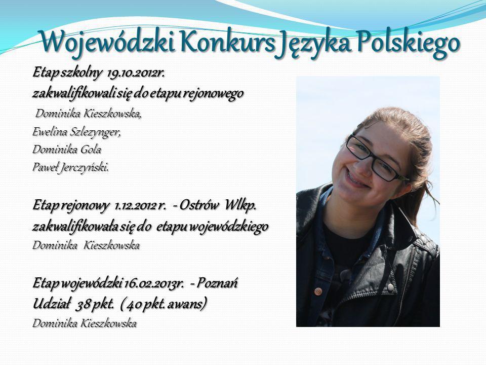 Wojewódzki Konkurs Języka Polskiego Wojewódzki Konkurs Języka Polskiego Etap szkolny 19.10.2012r. zakwalifikowali się do etapu rejonowego Dominika Kie