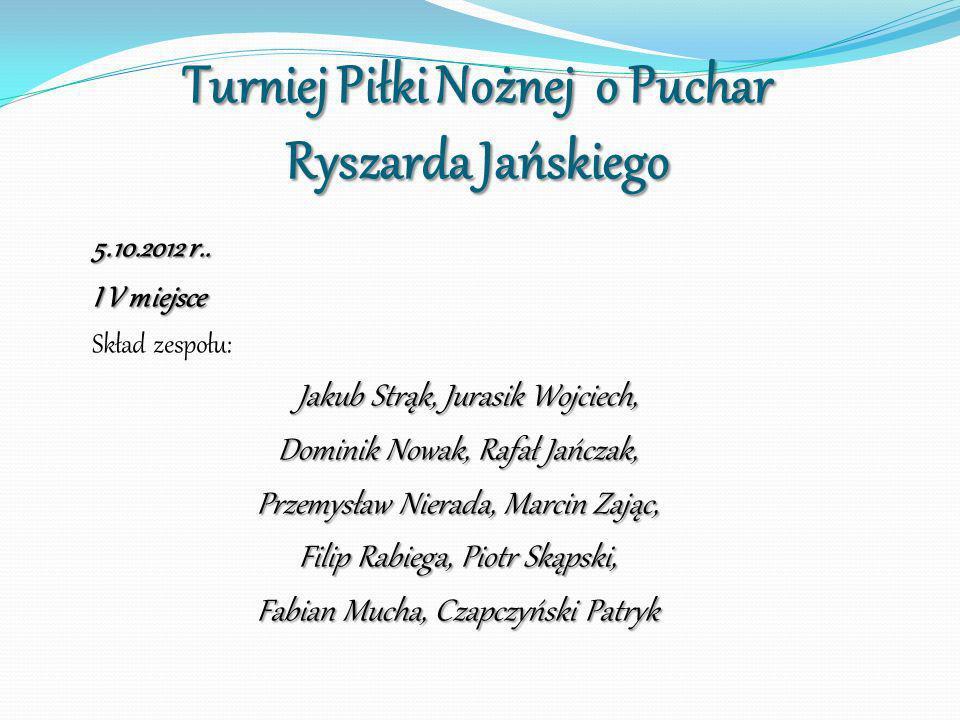 Turniej Piłki Nożnej o Puchar Ryszarda Jańskiego 5.10.2012 r.. I V miejsce Skład zespołu: Jakub Strąk, Jurasik Wojciech, Jakub Strąk, Jurasik Wojciech