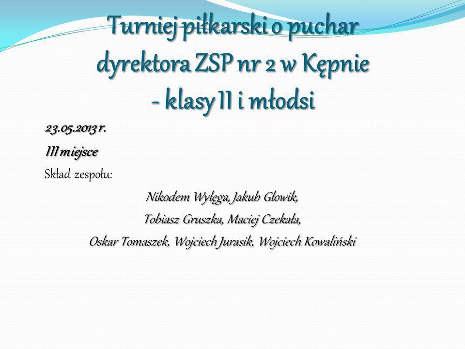 Turniej piłkarski o puchar dyrektora ZSP nr 2 w Kępnie - klasy II i młodsi 23.05.2013 r. III miejsce Skład zespołu: Nikodem Wylęga, Jakub Głowik, Tobi