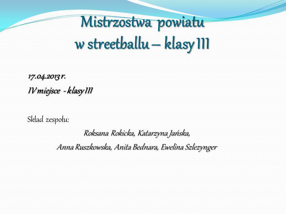 Mistrzostwa powiatu w streetballu – klasy III 17.04.2013 r. IV miejsce - klasy III Skład zespołu: Roksana Rokicka, Katarzyna Jańska, Anna Ruszkowska,