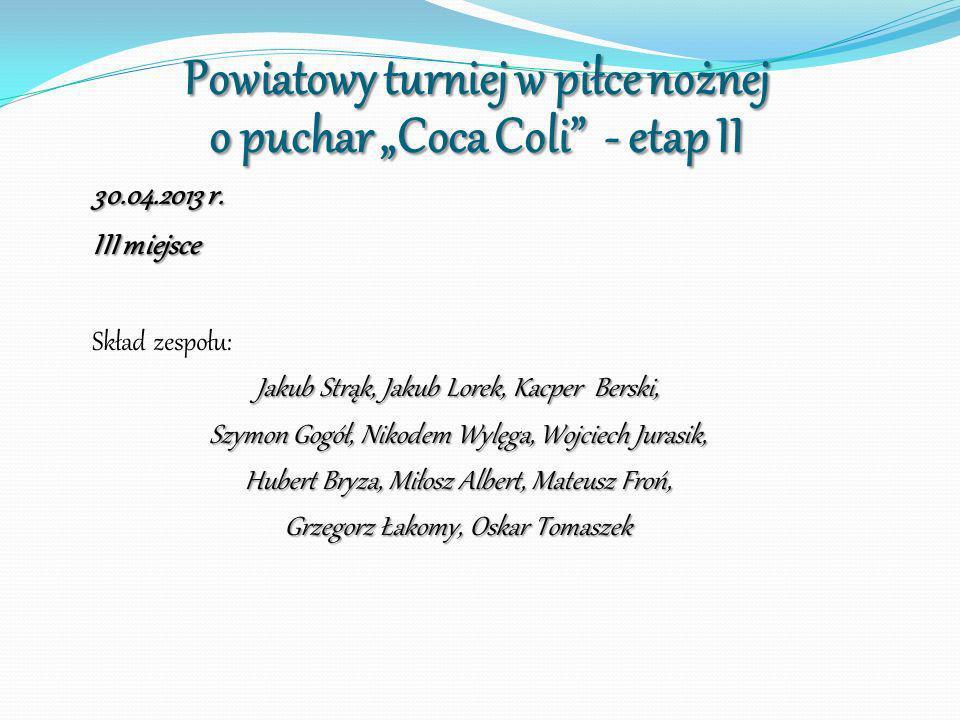 Powiatowy turniej w piłce nożnej o puchar Coca Coli - etap II 30.04.2013 r. III miejsce Skład zespołu: Jakub Strąk, Jakub Lorek, Kacper Berski, Szymon