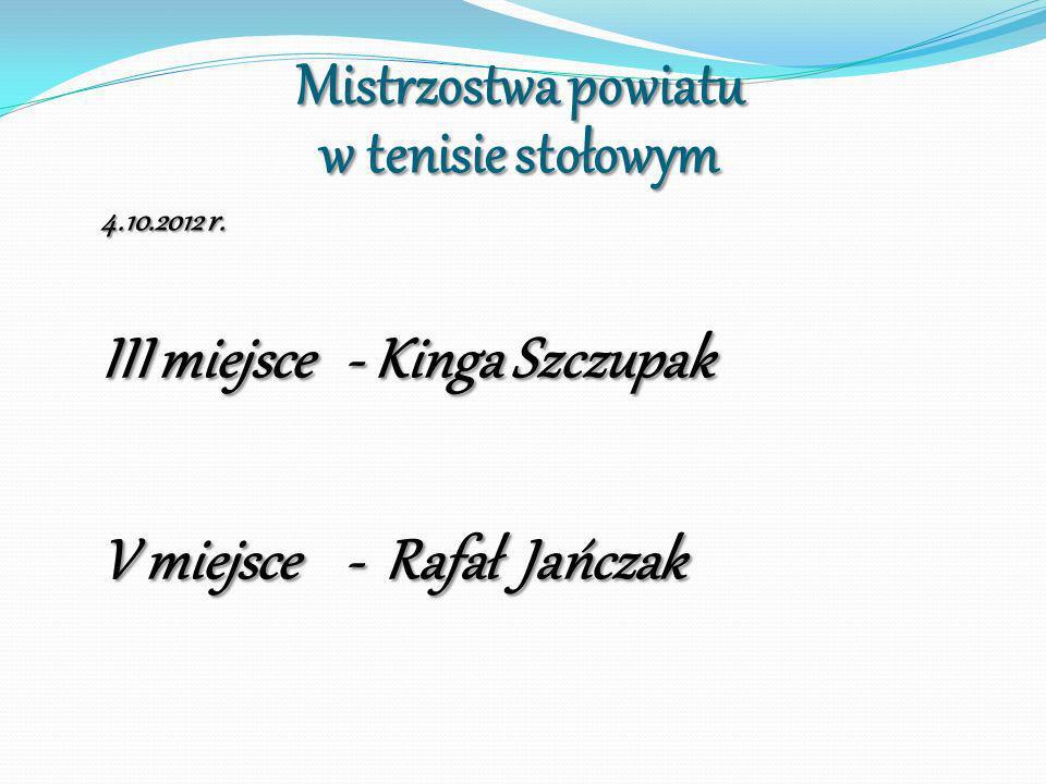 Mistrzostwa powiatu w tenisie stołowym 4.10.2012 r. III miejsce - Kinga Szczupak V miejsce - Rafał Jańczak
