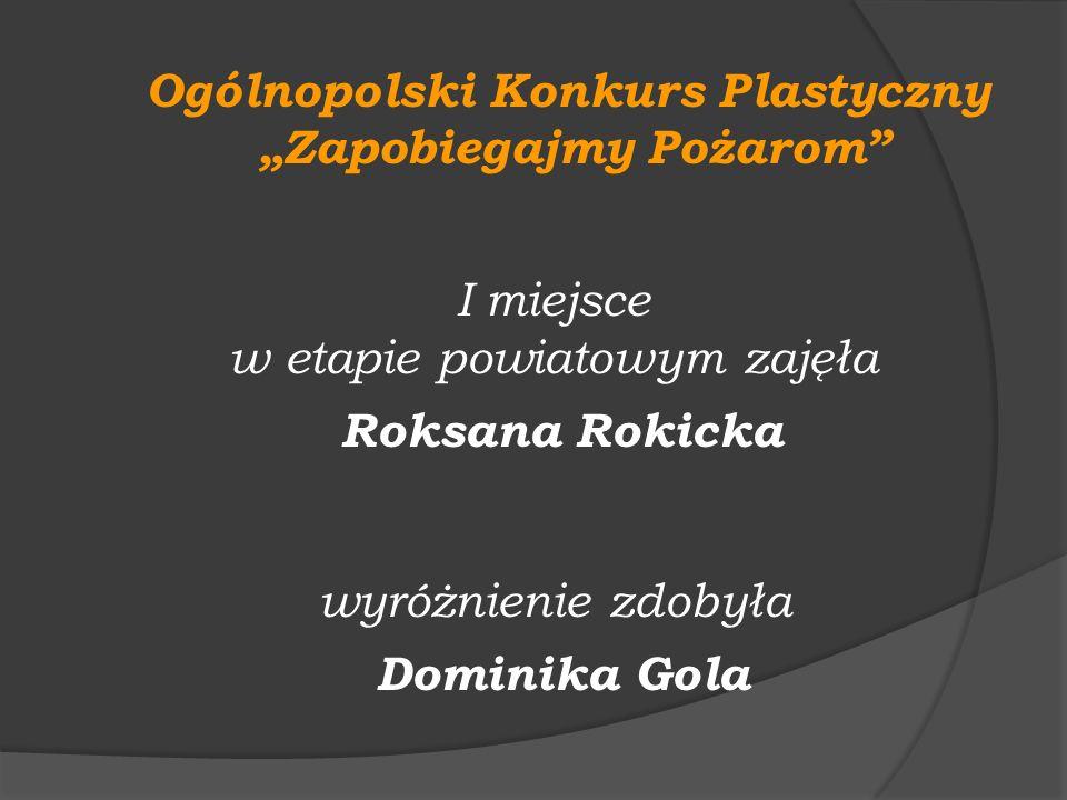 Ogólnopolski Konkurs Plastyczny Zapobiegajmy Pożarom I miejsce w etapie powiatowym zajęła Roksana Rokicka wyróżnienie zdobyła Dominika Gola