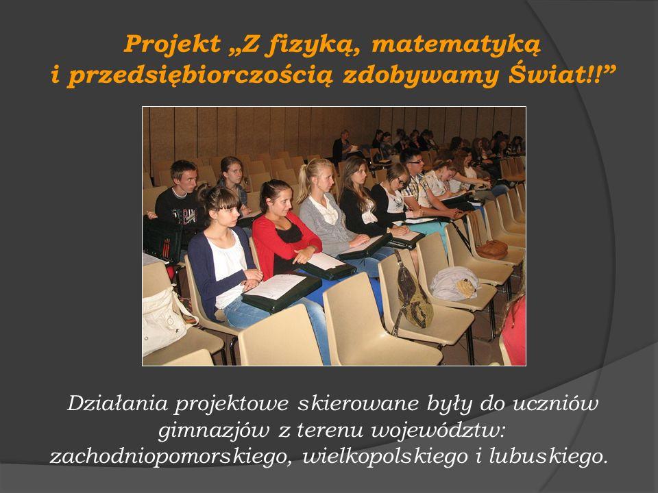 Projekt Z fizyką, matematyką i przedsiębiorczością zdobywamy Świat!! Działania projektowe skierowane były do uczniów gimnazjów z terenu województw: za