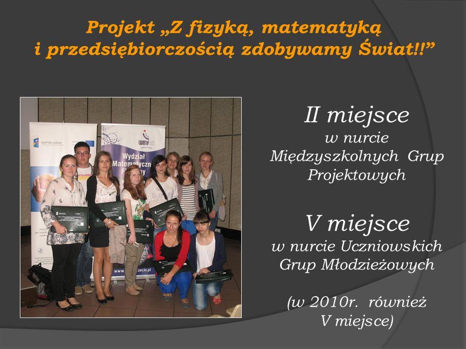Projekt Z fizyką, matematyką i przedsiębiorczością zdobywamy Świat!! II miejsce w nurcie Międzyszkolnych Grup Projektowych V miejsce w nurcie Uczniows