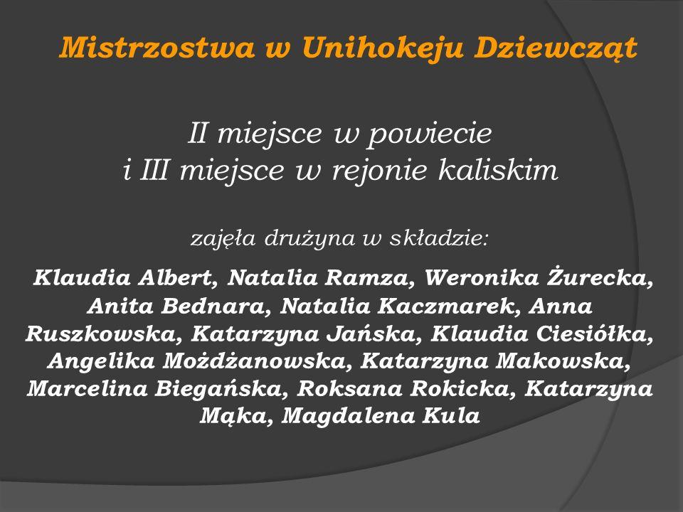 Mistrzostwa w Unihokeju Dziewcząt II miejsce w powiecie i III miejsce w rejonie kaliskim zajęła drużyna w składzie: Klaudia Albert, Natalia Ramza, Wer