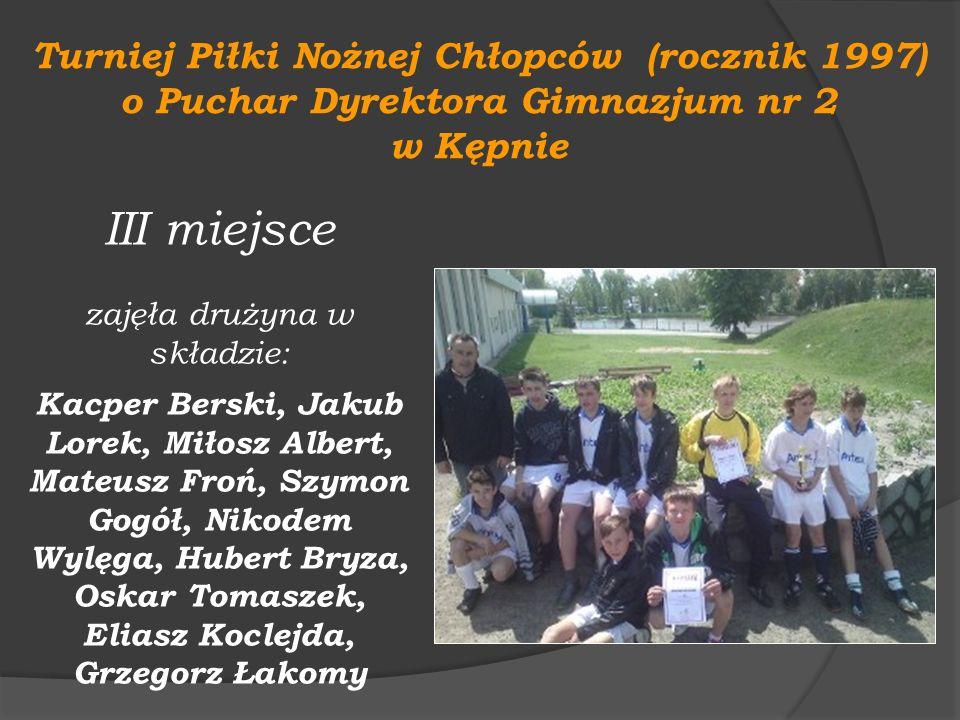 Turniej Piłki Nożnej Chłopców (rocznik 1997) o Puchar Dyrektora Gimnazjum nr 2 w Kępnie III miejsce zajęła drużyna w składzie: Kacper Berski, Jakub Lo