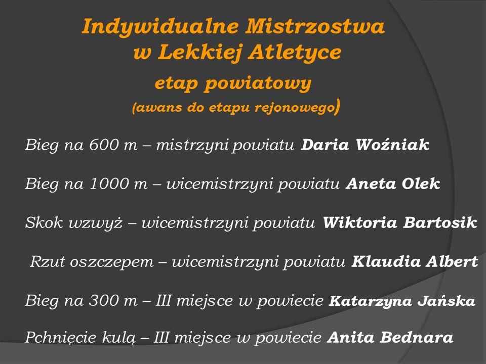 Indywidualne Mistrzostwa w Lekkiej Atletyce etap powiatowy (awans do etapu rejonowego ) Bieg na 600 m – mistrzyni powiatu Daria Woźniak Bieg na 1000 m