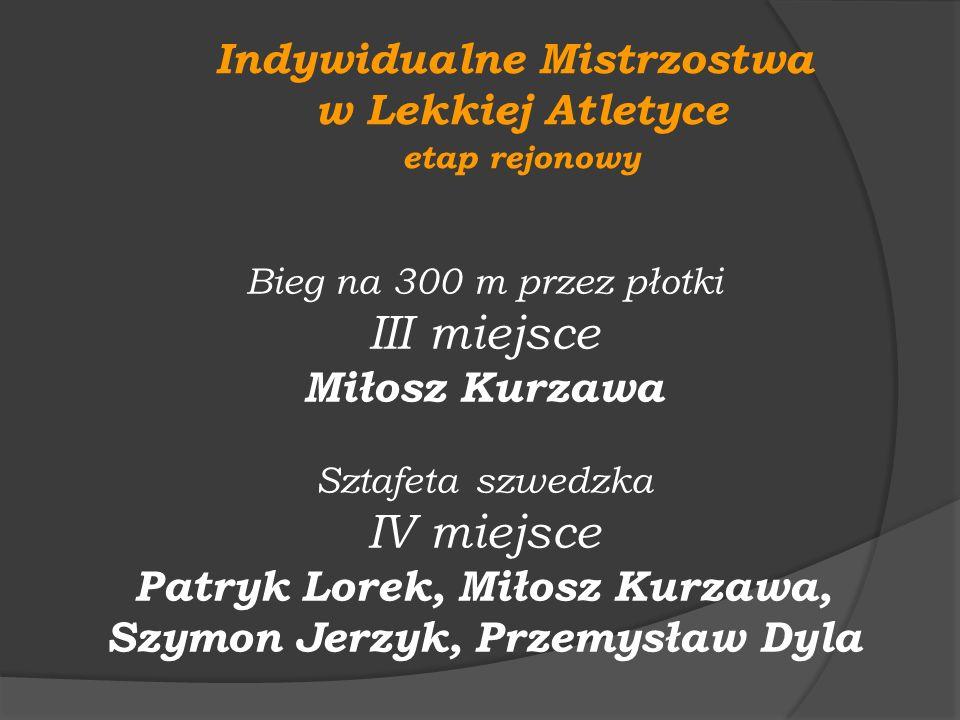 Indywidualne Mistrzostwa w Lekkiej Atletyce etap rejonowy Bieg na 300 m przez płotki III miejsce Miłosz Kurzawa Sztafeta szwedzka IV miejsce Patryk Lo