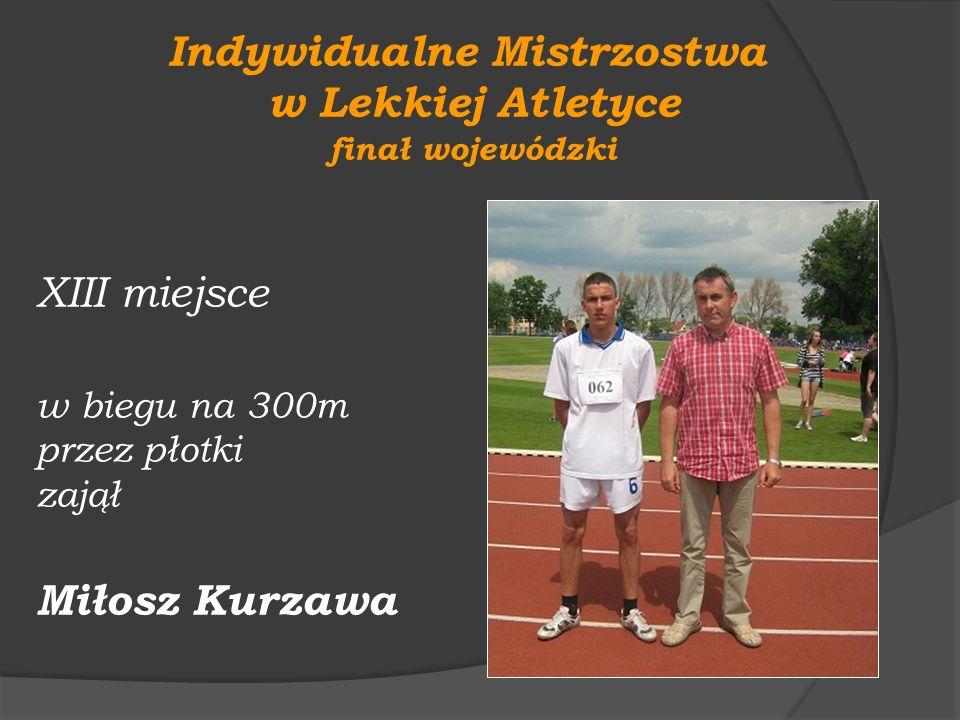 Indywidualne Mistrzostwa w Lekkiej Atletyce finał wojewódzki XIII miejsce w biegu na 300m przez płotki zajął Miłosz Kurzawa