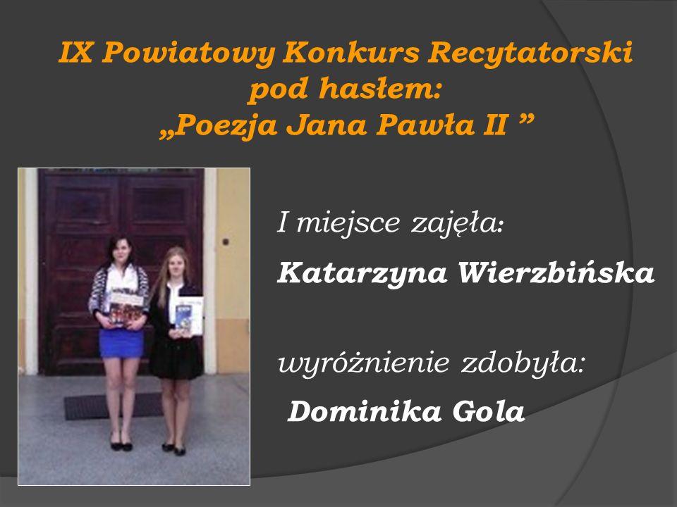 IX Powiatowy Konkurs Recytatorski pod hasłem: Poezja Jana Pawła II I miejsce zajęła : Katarzyna Wierzbińska wyróżnienie zdobyła: Dominika Gola