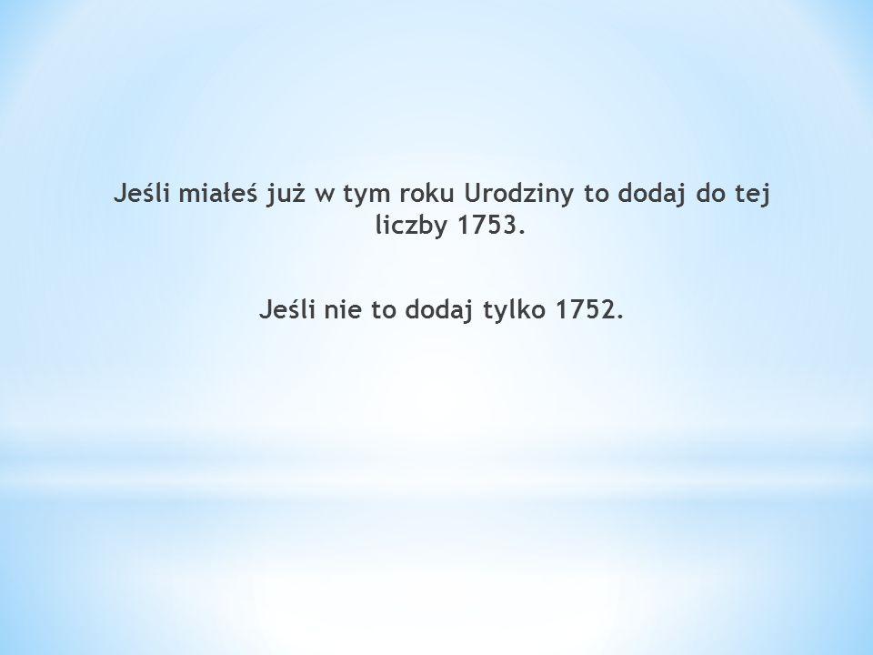 Jeśli miałeś już w tym roku Urodziny to dodaj do tej liczby 1753. Jeśli nie to dodaj tylko 1752.