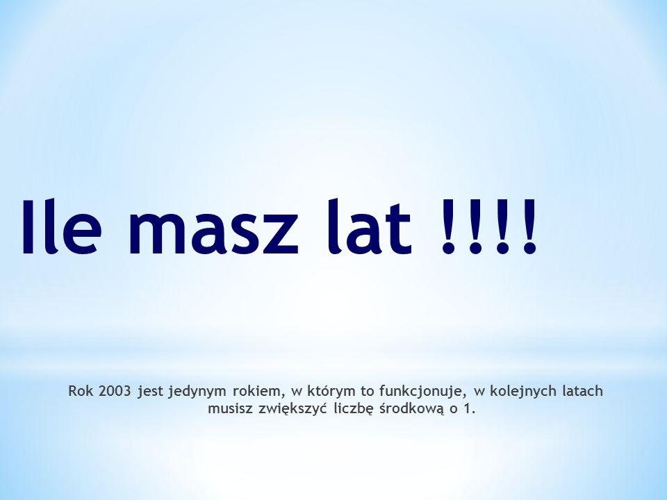 Rok 2003 jest jedynym rokiem, w którym to funkcjonuje, w kolejnych latach musisz zwiększyć liczbę środkową o 1. Ile masz lat !!!!