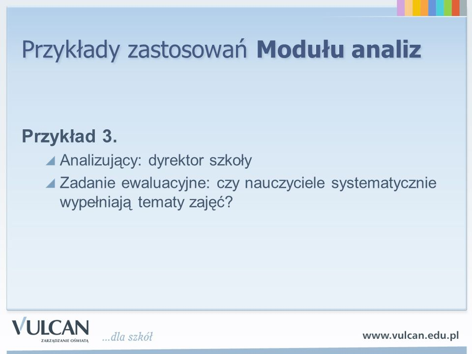 Przykłady zastosowań Modułu analiz Przykład 3. Analizujący: dyrektor szkoły Zadanie ewaluacyjne: czy nauczyciele systematycznie wypełniają tematy zaję