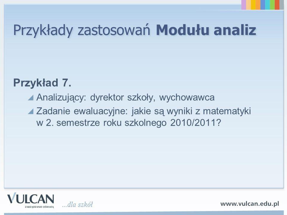 Przykłady zastosowań Modułu analiz Przykład 7. Analizujący: dyrektor szkoły, wychowawca Zadanie ewaluacyjne: jakie są wyniki z matematyki w 2. semestr