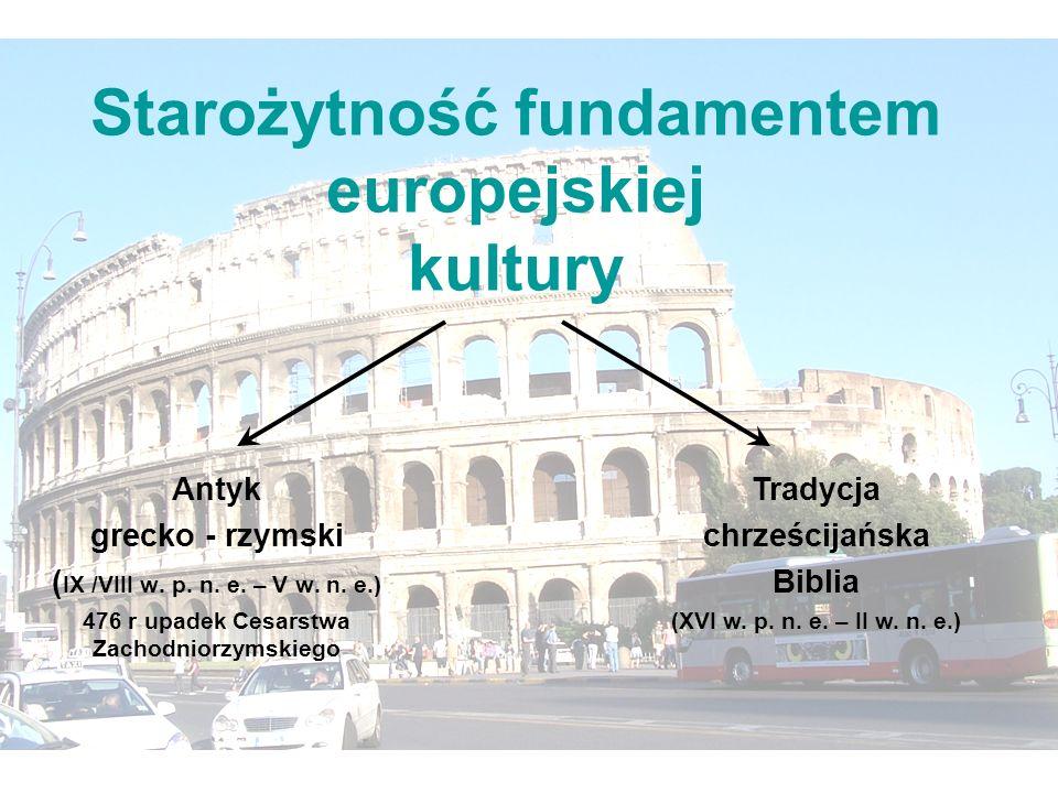Starożytność fundamentem europejskiej kultury Antyk grecko - rzymski ( IX /VIII w. p. n. e. – V w. n. e.) 476 r upadek Cesarstwa Zachodniorzymskiego T