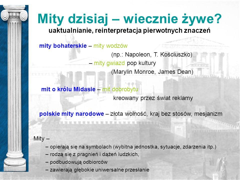 Mity dzisiaj – wiecznie żywe? uaktualnianie, reinterpretacja pierwotnych znaczeń mity bohaterskie – mity wodzów (np.: Napoleon, T. Kościuszko) – mity