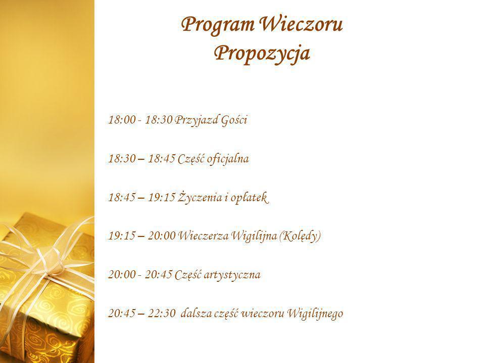 Program Wieczoru Propozycja 18:00 - 18:30 Przyjazd Gości 18:30 – 18:45 Część oficjalna 18:45 – 19:15 Życzenia i opłatek 19:15 – 20:00 Wieczerza Wigili