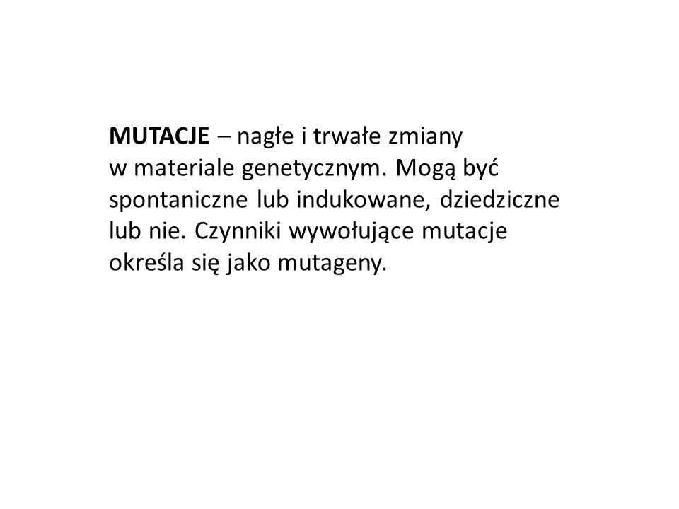 MUTACJE – nagłe i trwałe zmiany w materiale genetycznym. Mogą być spontaniczne lub indukowane, dziedziczne lub nie. Czynniki wywołujące mutacje określ