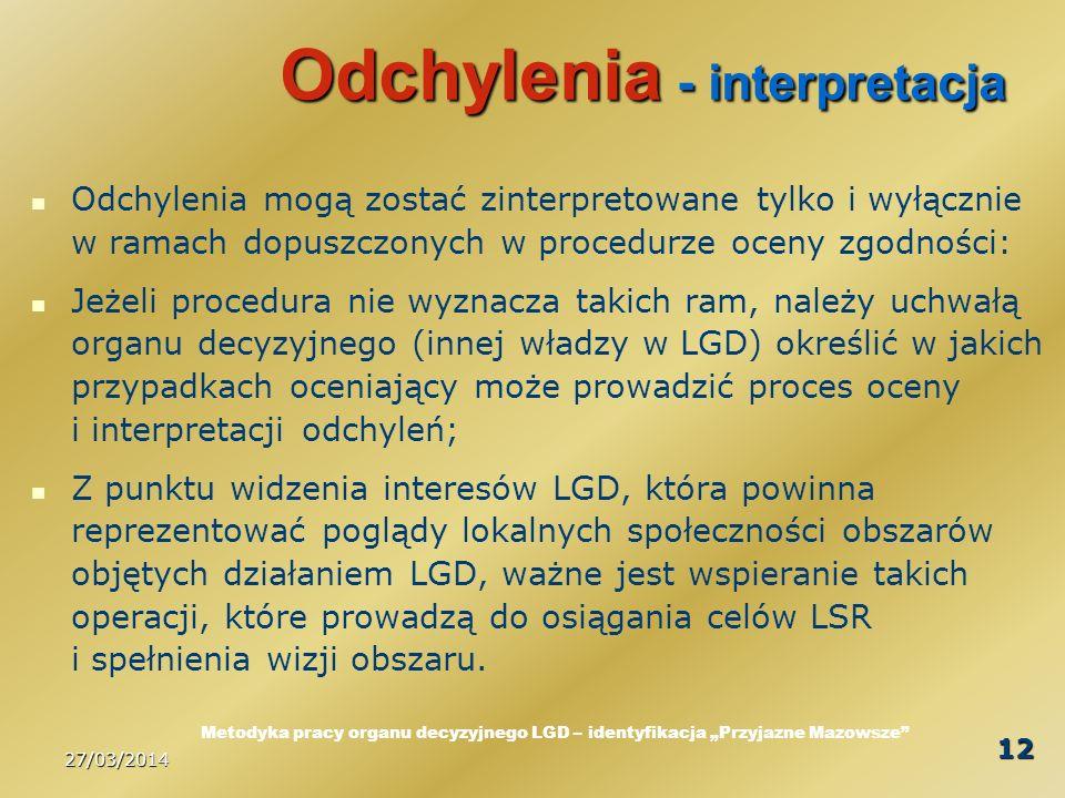 27/03/2014 12 Odchylenia - interpretacja Odchylenia mogą zostać zinterpretowane tylko i wyłącznie w ramach dopuszczonych w procedurze oceny zgodności: Jeżeli procedura nie wyznacza takich ram, należy uchwałą organu decyzyjnego (innej władzy w LGD) określić w jakich przypadkach oceniający może prowadzić proces oceny i interpretacji odchyleń; Z punktu widzenia interesów LGD, która powinna reprezentować poglądy lokalnych społeczności obszarów objętych działaniem LGD, ważne jest wspieranie takich operacji, które prowadzą do osiągania celów LSR i spełnienia wizji obszaru.