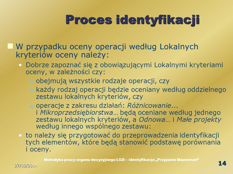 27/03/2014 14 Proces identyfikacji W przypadku oceny operacji według Lokalnych kryteriów oceny należy: Dobrze zapoznać się z obowiązującymi Lokalnymi kryteriami oceny, w zależności czy: obejmują wszystkie rodzaje operacji, czy każdy rodzaj operacji będzie oceniany według oddzielnego zestawu lokalnych kryteriów, czy operacje z zakresu działań: Różnicowanie...