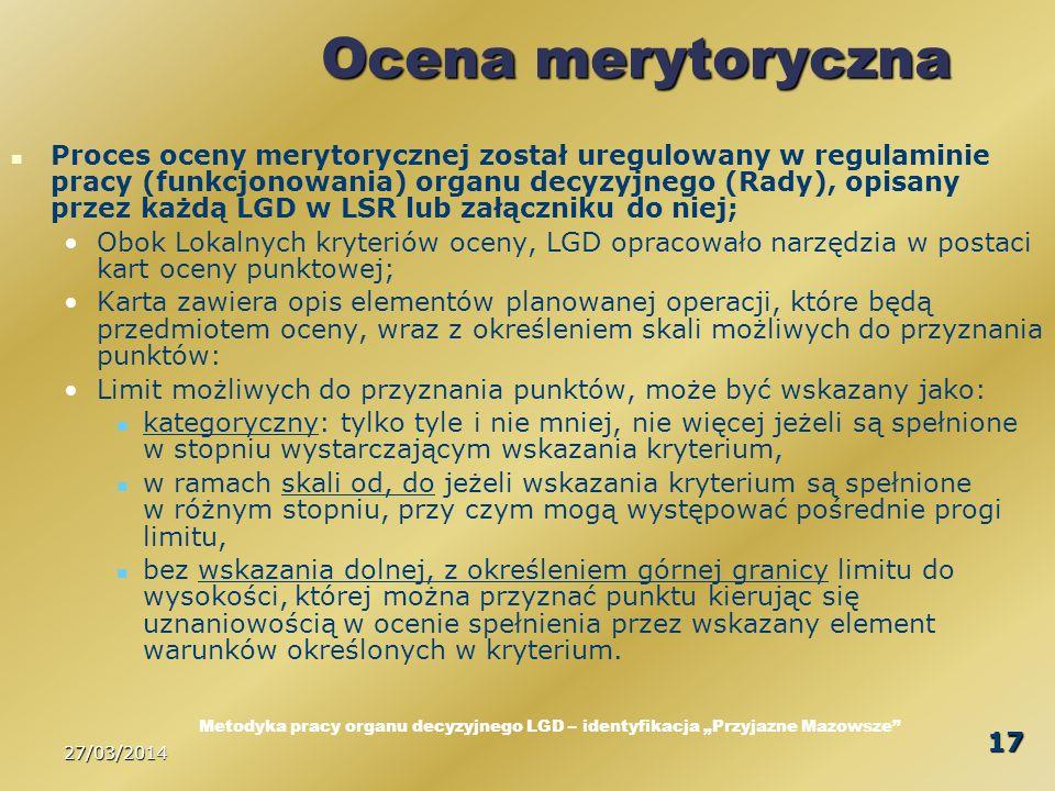27/03/2014 17 Ocena merytoryczna Proces oceny merytorycznej został uregulowany w regulaminie pracy (funkcjonowania) organu decyzyjnego (Rady), opisany przez każdą LGD w LSR lub załączniku do niej; Obok Lokalnych kryteriów oceny, LGD opracowało narzędzia w postaci kart oceny punktowej; Karta zawiera opis elementów planowanej operacji, które będą przedmiotem oceny, wraz z określeniem skali możliwych do przyznania punktów: Limit możliwych do przyznania punktów, może być wskazany jako: kategoryczny: tylko tyle i nie mniej, nie więcej jeżeli są spełnione w stopniu wystarczającym wskazania kryterium, w ramach skali od, do jeżeli wskazania kryterium są spełnione w różnym stopniu, przy czym mogą występować pośrednie progi limitu, bez wskazania dolnej, z określeniem górnej granicy limitu do wysokości, której można przyznać punktu kierując się uznaniowością w ocenie spełnienia przez wskazany element warunków określonych w kryterium.