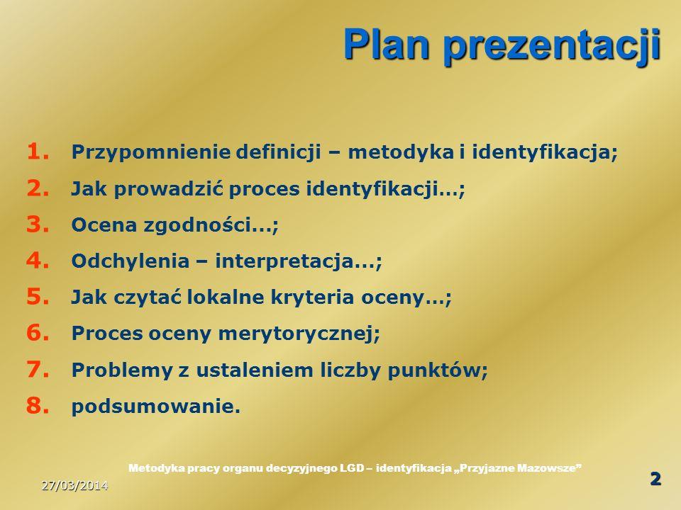 27/03/2014 13 Odchylenia - interpretacja Rekomenduję przyjęcie wariantu, który wyraźnie wskazuje, że zapisany cel we wniosku o udzielenie pomocy na realizację operacji został błędnie (nieadekwatnie do opisu operacji) sformułowany; Z punktu widzenia strategii LGD zawartej w LSR w odniesieniu do procesów rozwojowych obszaru objętego – opis planowanej operacji jest istotniejszy niż zapis celu; Jeżeli jednak w procedurze oceny zgodności zapisano wyraźnie, że dokonuje się oceny przez porównanie celu operacji z celami LSR to odchylenia nie mogą być przedmiotem kompromisu.