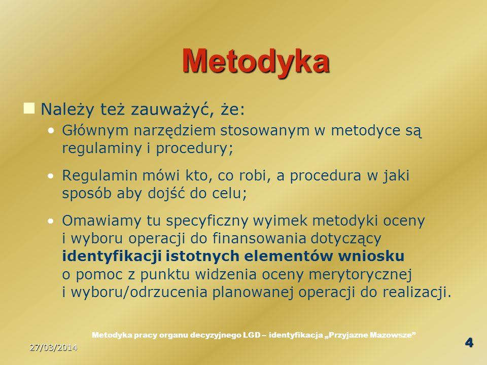 27/03/2014 4 Metodyka Należy też zauważyć, że: Głównym narzędziem stosowanym w metodyce są regulaminy i procedury; Regulamin mówi kto, co robi, a procedura w jaki sposób aby dojść do celu; Omawiamy tu specyficzny wyimek metodyki oceny i wyboru operacji do finansowania dotyczący identyfikacji istotnych elementów wniosku o pomoc z punktu widzenia oceny merytorycznej i wyboru/odrzucenia planowanej operacji do realizacji.