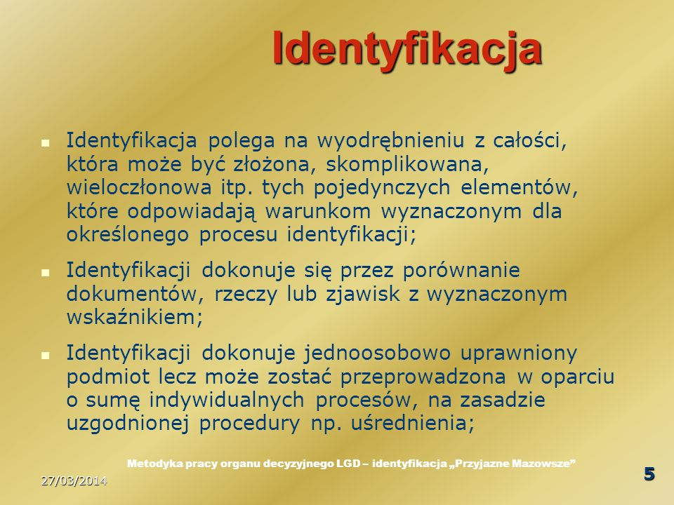 27/03/2014 6 Proces identyfikacji Proces identyfikacji to zaplanowany cykl działań następujących kolejno po sobie w sposób świadomy i uporządkowany zgodnie z wolą właściciela procesu, w celu wyodrębnienia istotnych elementów z większej całości; Właścicielem procesu jest uprawniony podmiot, w przypadku LGD - wskazany w procedurze oceny zgodności; Procedura opisuje ocenę zgodności ale nie opisuje procesu identyfikacji.