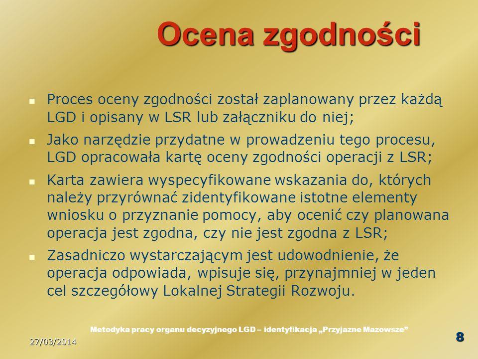 27/03/2014 8 Ocena zgodności Proces oceny zgodności został zaplanowany przez każdą LGD i opisany w LSR lub załączniku do niej; Jako narzędzie przydatne w prowadzeniu tego procesu, LGD opracowała kartę oceny zgodności operacji z LSR; Karta zawiera wyspecyfikowane wskazania do, których należy przyrównać zidentyfikowane istotne elementy wniosku o przyznanie pomocy, aby ocenić czy planowana operacja jest zgodna, czy nie jest zgodna z LSR; Zasadniczo wystarczającym jest udowodnienie, że operacja odpowiada, wpisuje się, przynajmniej w jeden cel szczegółowy Lokalnej Strategii Rozwoju.