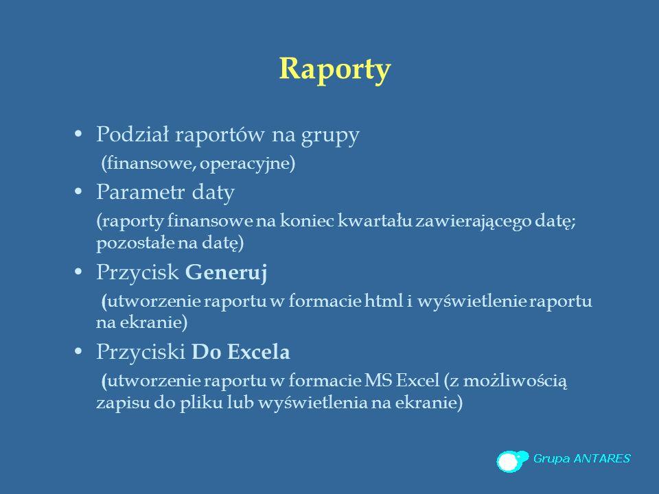 Raporty Podział raportów na grupy (finansowe, operacyjne) Parametr daty (raporty finansowe na koniec kwartału zawierającego datę; pozostałe na datę) Przycisk Generuj ( utworzenie raportu w formacie html i wyświetlenie raportu na ekranie) Przyciski Do Excela ( utworzenie raportu w formacie MS Excel (z możliwością zapisu do pliku lub wyświetlenia na ekranie)