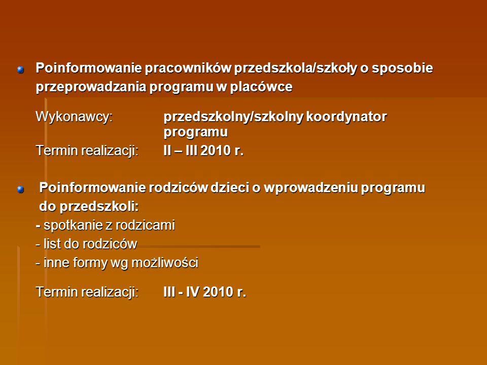 Poinformowanie pracowników przedszkola/szkoły o sposobie przeprowadzania programu w placówce Wykonawcy:przedszkolny/szkolny koordynator programu Termin realizacji:II – III 2010 r.