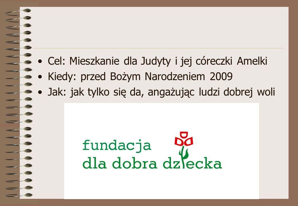 Cel: Mieszkanie dla Judyty i jej córeczki Amelki Kiedy: przed Bożym Narodzeniem 2009 Jak: jak tylko się da, angażując ludzi dobrej woli