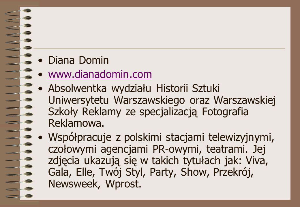 Diana Domin www.dianadomin.com Absolwentka wydziału Historii Sztuki Uniwersytetu Warszawskiego oraz Warszawskiej Szkoły Reklamy ze specjalizacją Fotog
