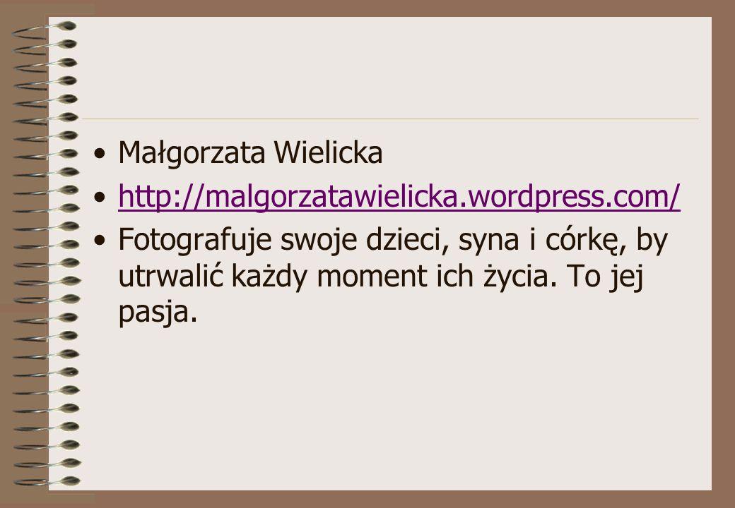 Małgorzata Wielicka http://malgorzatawielicka.wordpress.com/ Fotografuje swoje dzieci, syna i córkę, by utrwalić każdy moment ich życia. To jej pasja.